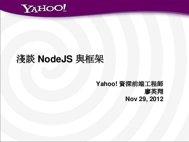 淺談 NodeJS 與框架           Yahoo! 資深前端工程師                         廖英翔                   Nov 29, 2012