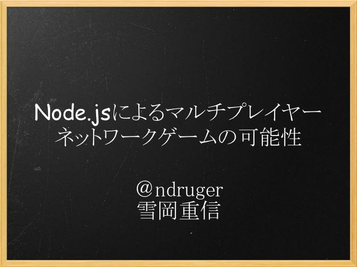 Node.jsによるマルチプレイヤー ネットワークゲームの可能性      @ndruger      雪岡重信