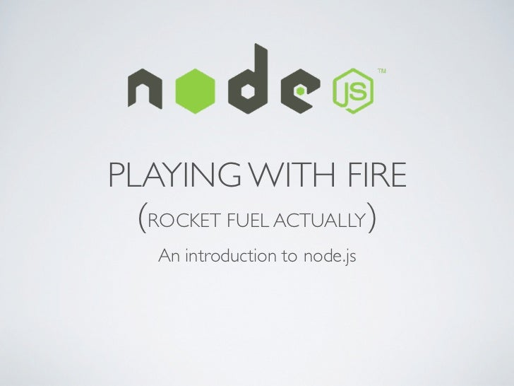 PLAYING WITH FIRE  (ROCKET FUEL ACTUALLY)    An introduction to node.js