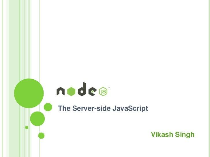 The Server-side JavaScript                             Vikash Singh
