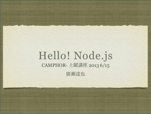 Hello! Node.jsCAMPHOR- 土曜講座 2013 6/15廣瀬達也