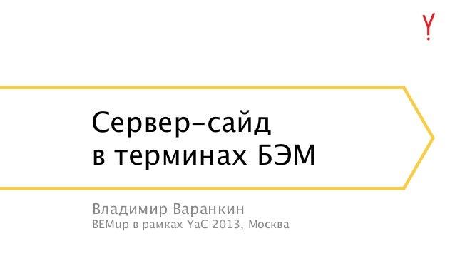 Сервер-сайд в терминах БЭМ Владимир Варанкин BEMup в рамках YaC 2013, Москва