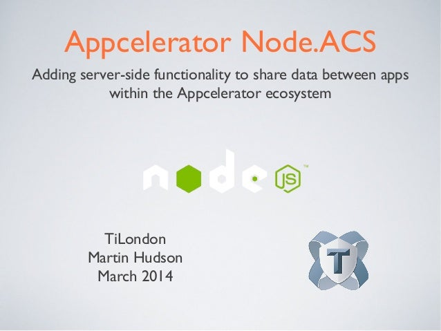 Appcelerator Node.ACS Adding server-side functionality to share data between apps within the Appcelerator ecosystem TiLond...