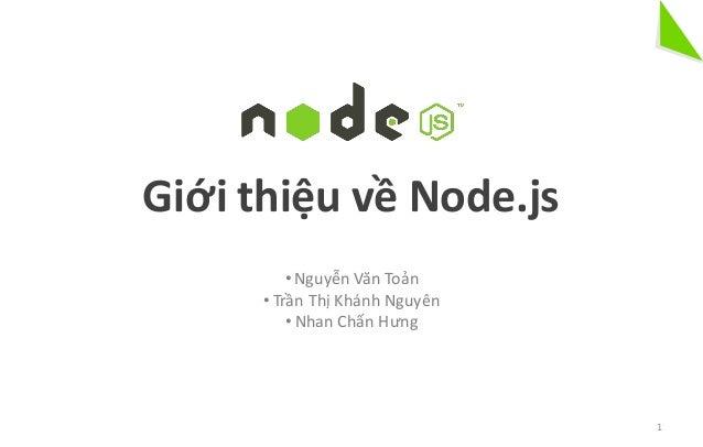 • Nguyễn Văn Toản • Trần Thị Khánh Nguyên • Nhan Chấn Hưng Giới thiệu về Node.js 1