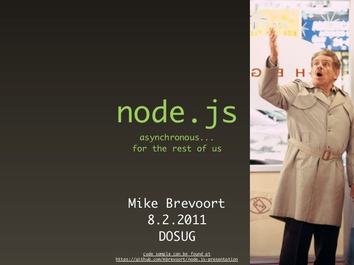 node.js       asynchronous...      for the rest of us     Mike Brevoort       8.2.2011         DOSUG           code sample...