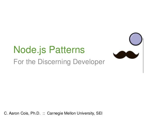 Node.js Patterns For the Discerning Developer C. Aaron Cois, Ph.D. :: Carnegie Mellon University, SEI