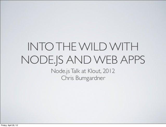 INTOTHE WILD WITH NODE.JS AND WEB APPS Node.jsTalk at Klout, 2012 Chris Bumgardner Friday, April 20, 12