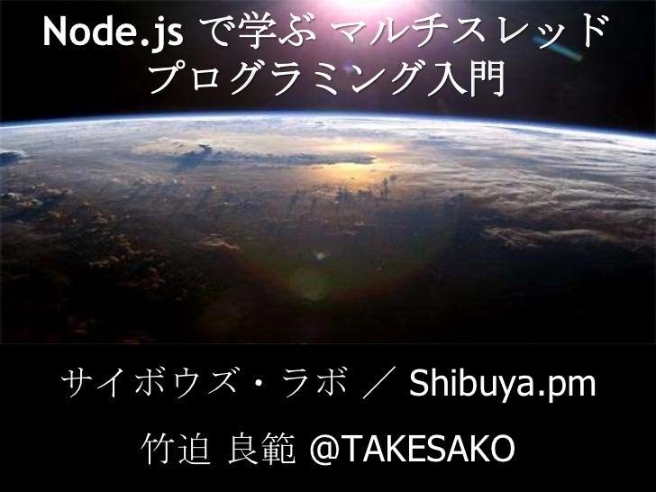 Node.js で学ぶマルチスレッドプログラミング入門<br />サイボウズ・ラボ / Shibuya.pm<br />竹迫 良範 @TAKESAKO<br />