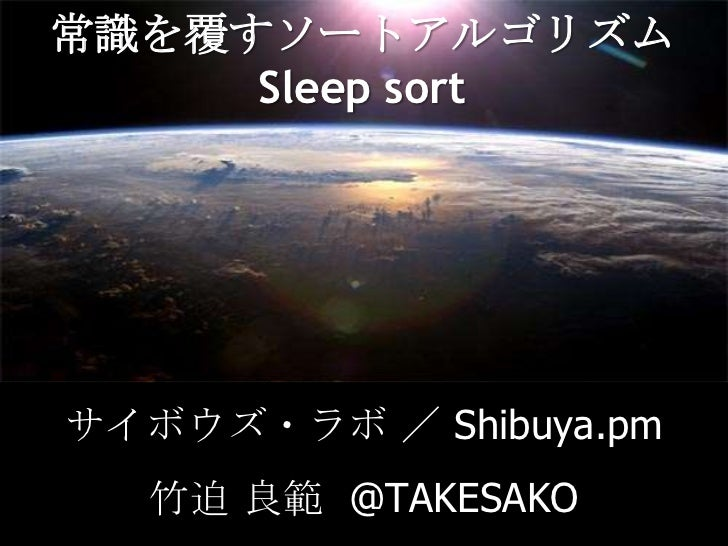 常識を覆すソートアルゴリズムSleep sort<br />サイボウズ・ラボ/ Shibuya.pm<br />竹迫 良範  @TAKESAKO<br />