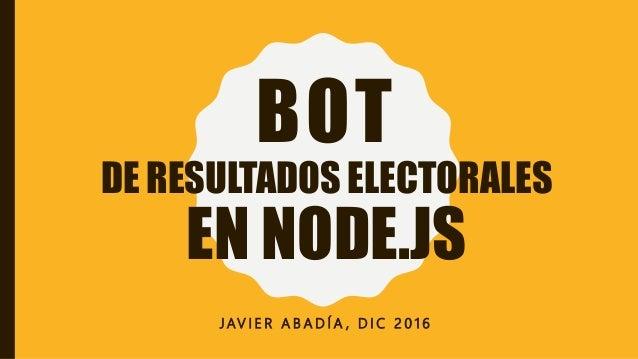 BOT DE RESULTADOS ELECTORALES EN NODE.JS J AV I E R A B A D Í A , D I C 2 0 1 6