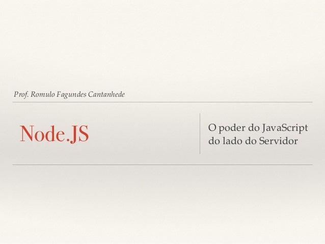 Prof. Romulo Fagundes Cantanhede Node.JS O poder do JavaScript do lado do Servidor