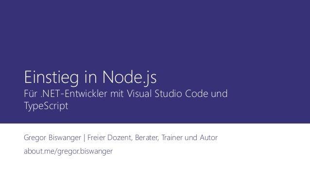 Einstieg in Node.js Für .NET-Entwickler mit Visual Studio Code und TypeScript Gregor Biswanger | Freier Dozent, Berater, T...
