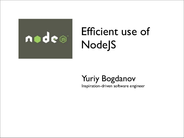 Efficient use ofNodeJSYuriy BogdanovInspiration-driven software engineer