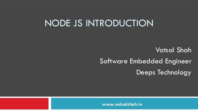 NODE JS INTRODUCTION Vatsal Shah Software Embedded Engineer Deeps Technology www.vatsalshah.in