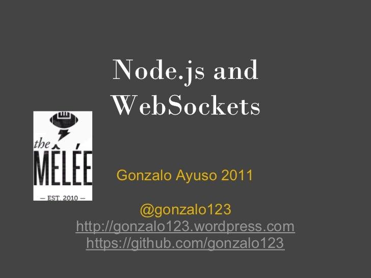 Node.js and    WebSockets     Gonzalo Ayuso 2011          @gonzalo123http://gonzalo123.wordpress.com https://github.com/go...