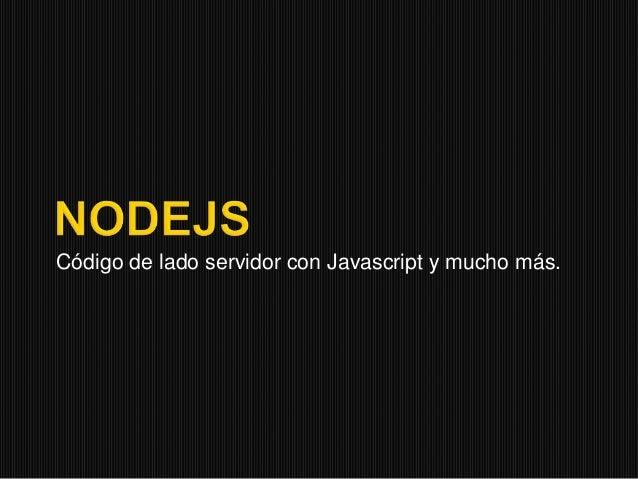 Código de lado servidor con Javascript y mucho más.