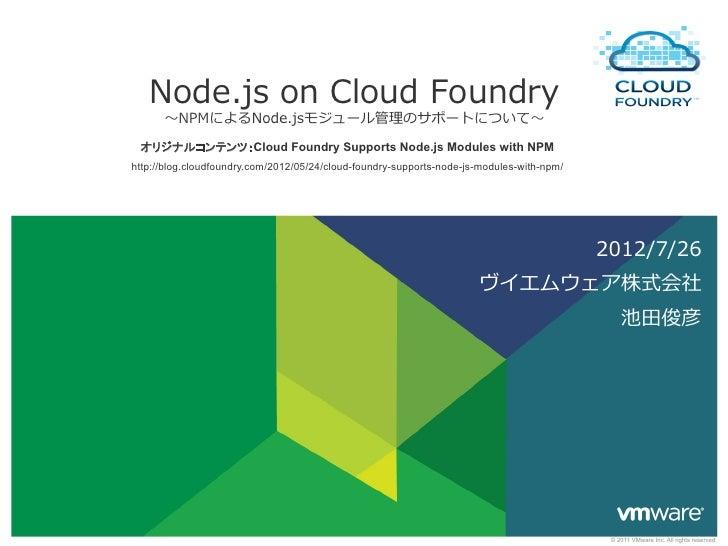 Node.js on Cloud Foundry      〜~NPMによるNode.jsモジュール管理理のサポートについて〜~  オリジナルコンテンツ:Cloud Foundry Supports Node.js Modules wi...