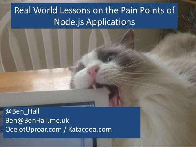 Real World Lessons on the Pain Points of Node.js Applications @Ben_Hall Ben@BenHall.me.uk OcelotUproar.com / Katacoda.com