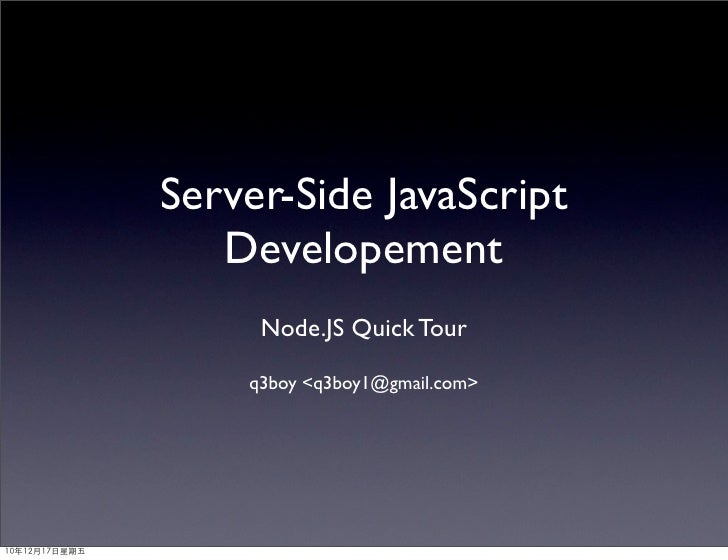 Server-Side JavaScript   Developement     Node.JS Quick Tour    q3boy <q3boy1@gmail.com>
