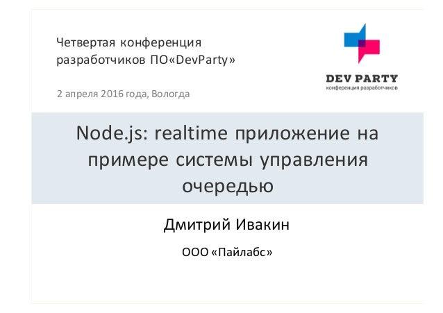 Четвертаяконференция разработчиковПО«DevParty» 2апреля2016года,Вологда ДмитрийИвакин Node.js:realtime приложение...