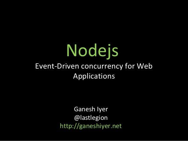 NodejsEvent-Driven concurrency for Web           Applications           Ganesh Iyer           @lastlegion      http://gane...