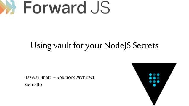 Using vault for your NodeJS Secrets Taswar Bhatti – Solutions Architect Gemalto