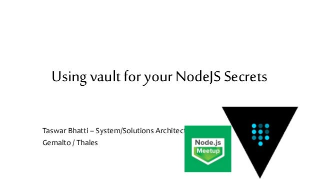 Using vault for your NodeJS Secrets Taswar Bhatti – System/Solutions Architect Gemalto / Thales
