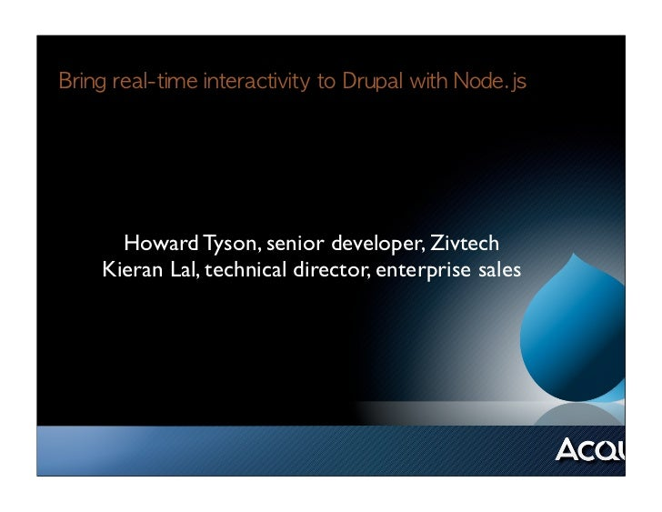 Bring	 real-time	 interactivity	 to	 Drupal	 with	 Node.js       Howard Tyson, senior developer, Zivtech     Kieran Lal, t...