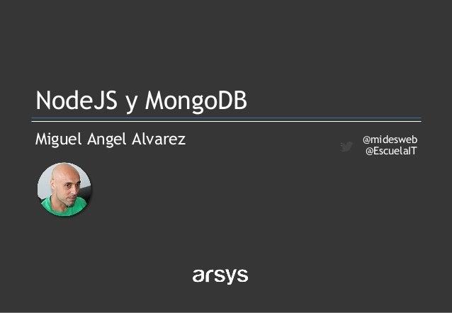 Miguel Angel Alvarez NodeJS y MongoDB @midesweb @EscuelaIT
