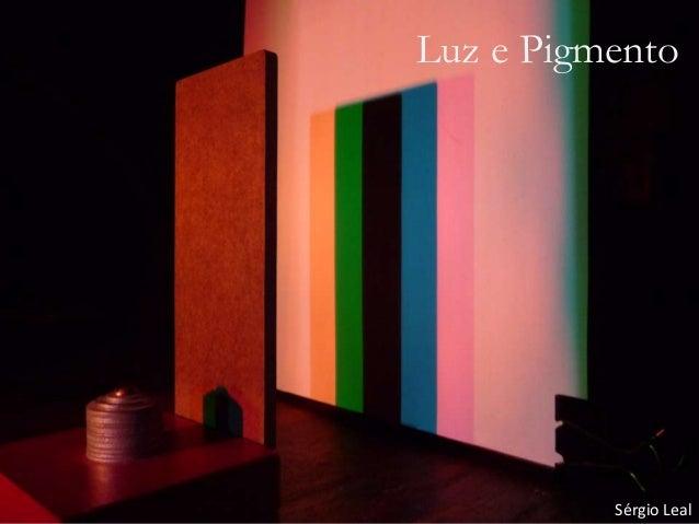 Luz e Pigmento Sérgio Leal