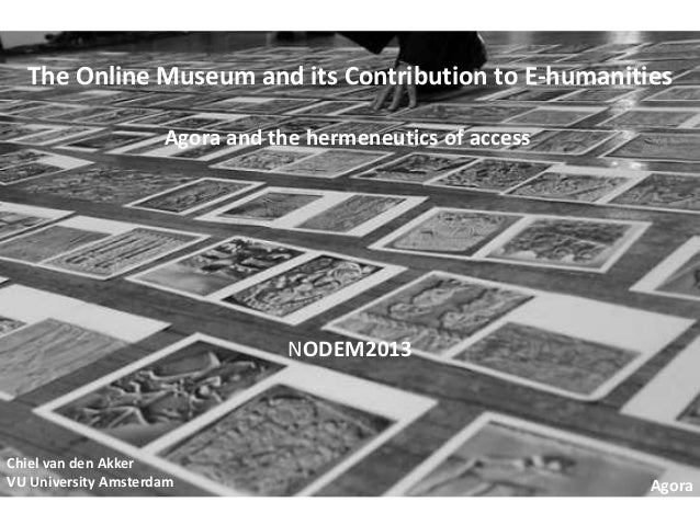 The Online Museum and its Contribution to E-humanities Agora and the hermeneutics of access  NODEM2013  Chiel van den Akke...
