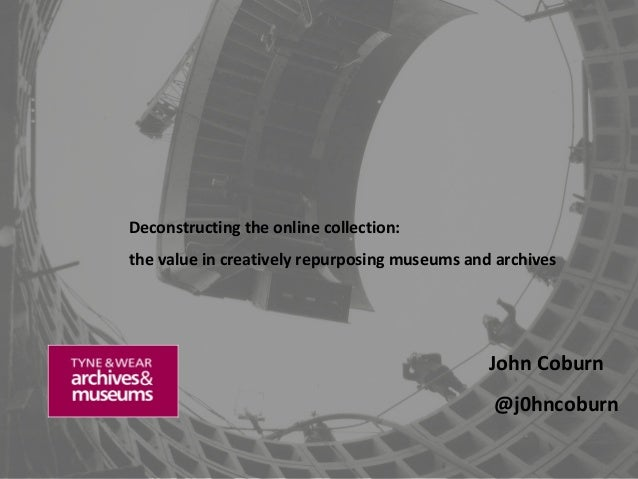 Deconstructing the online collection: the value in creatively repurposing museums and archives  John Coburn @j0hncoburn