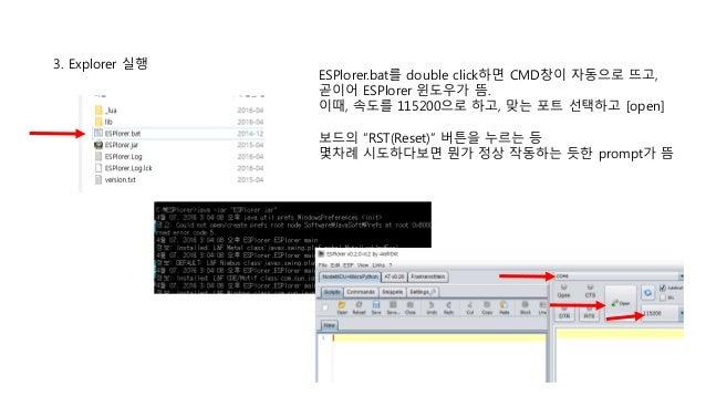 3. Explorer 실행 ESPlorer.bat를 double click하면 CMD창이 자동으로 뜨고, 곧이어 ESPlorer 윈도우가 뜸. 이때, 속도를 115200으로 하고, 맞는 포트 선택하고 [open] 보드의...