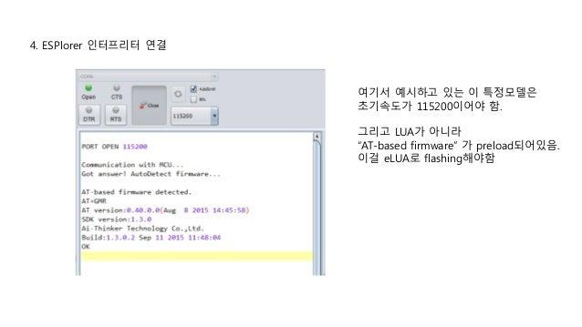 "4. ESPlorer 인터프리터 연결 여기서 예시하고 있는 이 특정모델은 초기속도가 115200이어야 함. 그리고 LUA가 아니라 ""AT-based firmware"" 가 preload되어있음. 이걸 eLUA로 flash..."