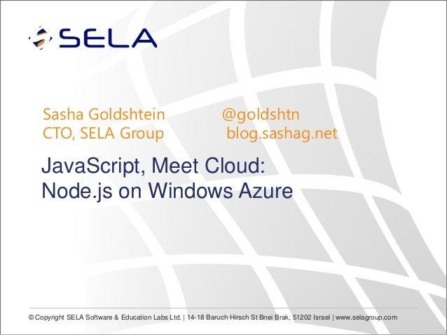 Sasha Goldshtein CTO, SELA Group  @goldshtn blog.sashag.net  JavaScript, Meet Cloud: Node.js on Windows Azure  © Copyright...