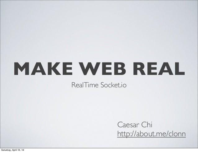 MAKE WEB REAL RealTime Socket.io Caesar Chi http://about.me/clonn Saturday, April 19, 14