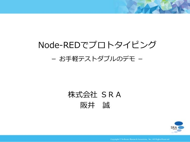 Copyright © Software Research Associates, Inc. All Rights Reserved 株式会社 SRA 阪井 誠 Node-REDでプロトタイピング - お手軽テストダブルのデモ -