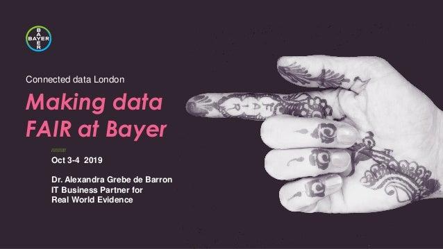 /////////// Connected data London Making data FAIR at Bayer Oct 3-4 2019 Dr. Alexandra Grebe de Barron IT Business Partner...