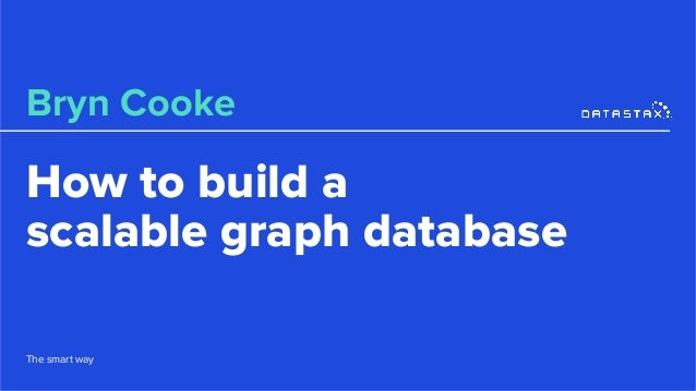 How to build a scalable graph database Bryn Cooke The smart way