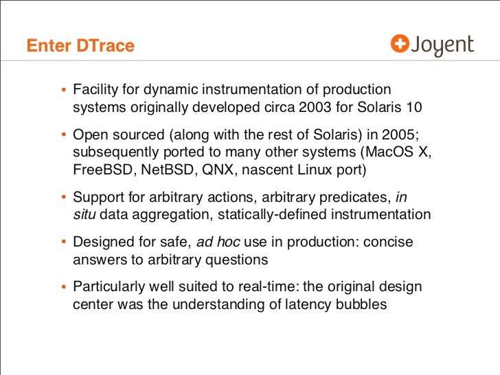Enter DTrace   • Facility for dynamic instrumentation of production     systems originally developed circa 2003 for Solari...