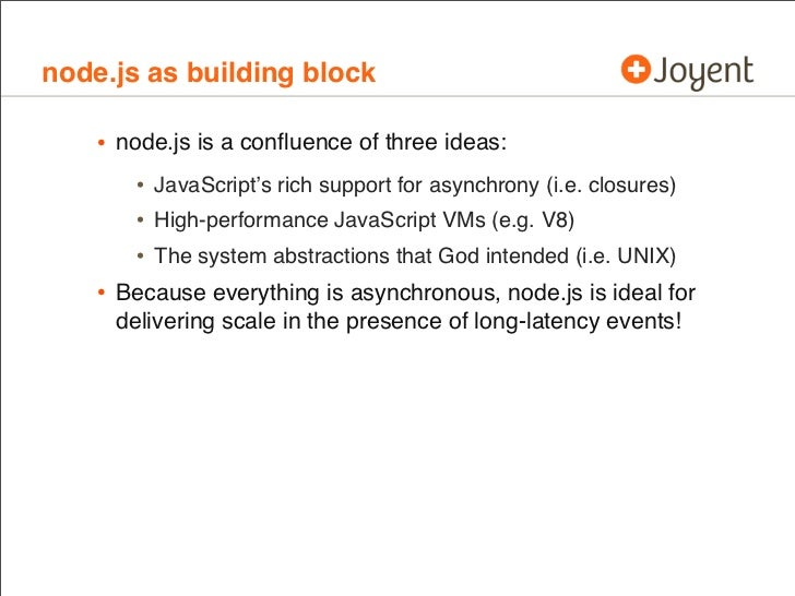 node.js as building block    • node.js is a confluence of three ideas:       • JavaScript's rich support for asynchrony (i....