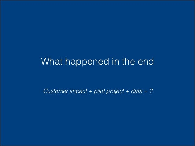 What happened in the end Customer impact + pilot project + data = ?