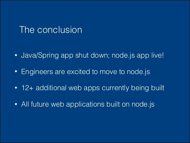 The conclusion •  Java/Spring app shut down; node.js app live!  •  Engineers are excited to move to node.js  •  12+ additi...