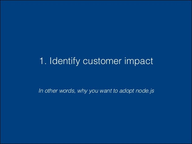 1. Identify customer impact In other words, why you want to adopt node.js