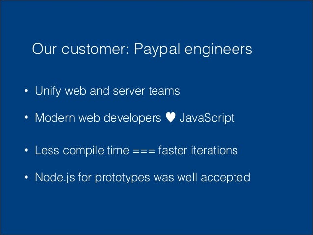 Our customer: Paypal engineers •  Unify web and server teams  •  Modern web developers ♥ JavaScript  •  Less compile time ...