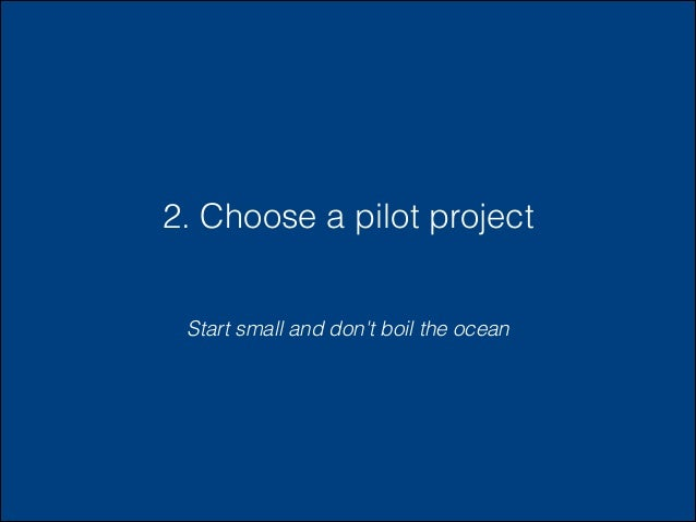 2. Choose a pilot project Start small and don't boil the ocean