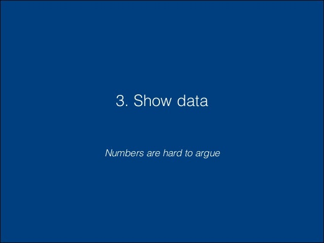 3. Show data Numbers are hard to argue