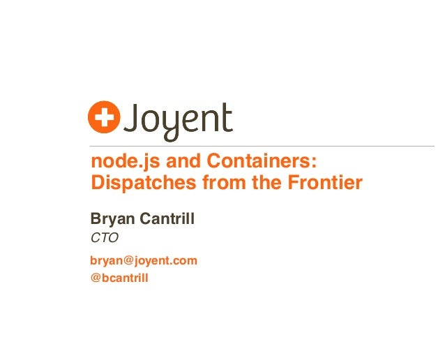 node.js and Containers: Dispatches from the Frontier CTO bryan@joyent.com Bryan Cantrill @bcantrill