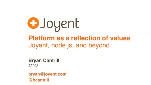 Platform as a reflection of values Joyent, node.js, and beyond CTO bryan@joyent.com Bryan Cantrill @bcantrill