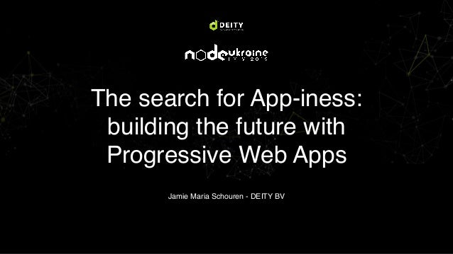 The search for App-iness: building the future with Progressive Web Apps Jamie Maria Schouren - DEITY BV